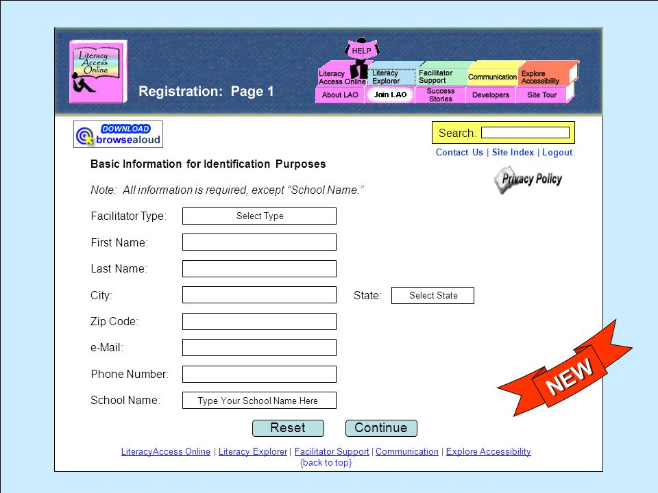 Contact Us | Site Index | Logout Search: Basic Information for Identification Purposes Note: All information is required, except School Name. Facilitator Type: First Name: Last Name: City: State: Zip Code: e-Mail: Phone Number: School Name: ContinueReset Select Type Select State Type Your School Name Here LiteracyAccess Online | Literacy Explorer | Facilitator Support | Communication | Explore Accessibility {back to top} NEW