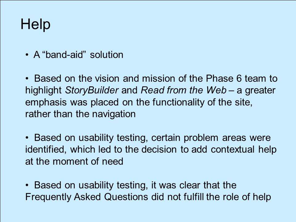 A band-aid solution Based on the vision and mission of the Phase 6 team to highlight StoryBuilder and Read from the Web – a greater emphasis was placed on the functionality of the site, rather than the navigation Based on usability testing, certain problem areas were identified, which led to the decision to add contextual help at the moment of need Based on usability testing, it was clear that the Frequently Asked Questions did not fulfill the role of help Help