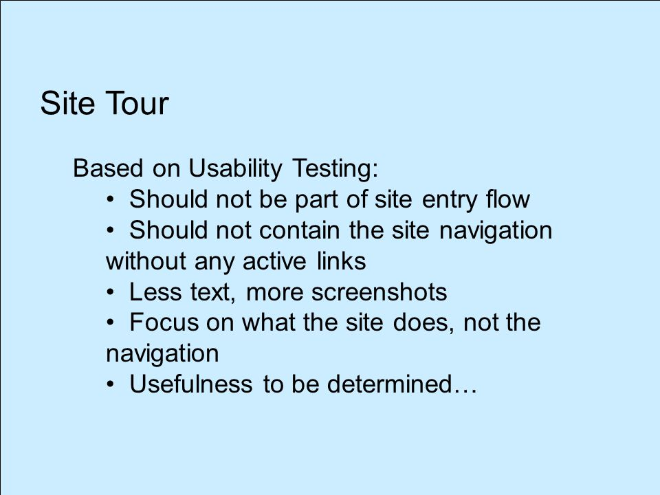 Site Tour Based on Usability Testing: Should not be part of site entry flow Should not contain the site navigation without any active links Less text, more screenshots Focus on what the site does, not the navigation Usefulness to be determined…