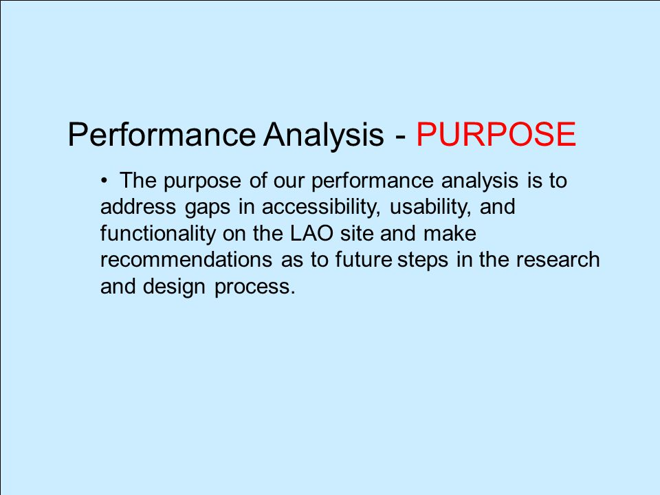 Performance Analysis - PURPOSE The purpose of our performance analysis is to address gaps in accessibility, usability, and functionality on the LAO site and make recommendations as to future steps in the research and design process.