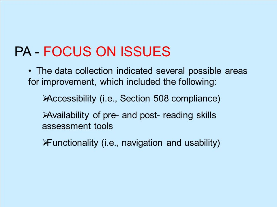 PA - FOCUS ON ISSUES The data collection indicated several possible areas for improvement, which included the following:  Accessibility (i.e., Section 508 compliance)  Availability of pre- and post- reading skills assessment tools  Functionality (i.e., navigation and usability)