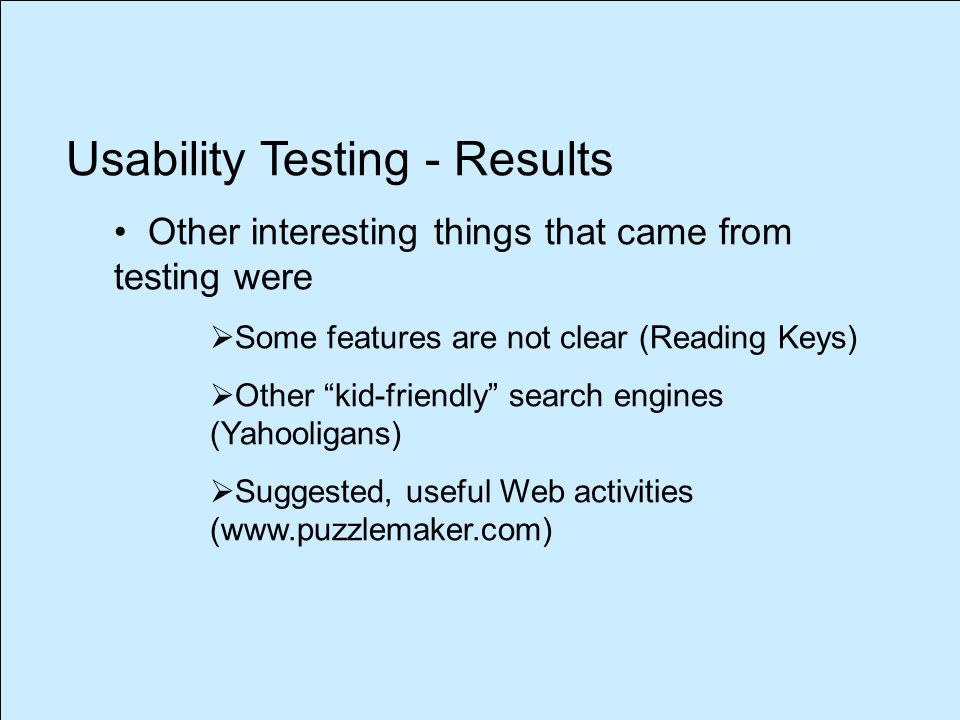 Usability Testing - Results Other interesting things that came from testing were  Some features are not clear (Reading Keys)  Other kid-friendly search engines (Yahooligans)  Suggested, useful Web activities (www.puzzlemaker.com)
