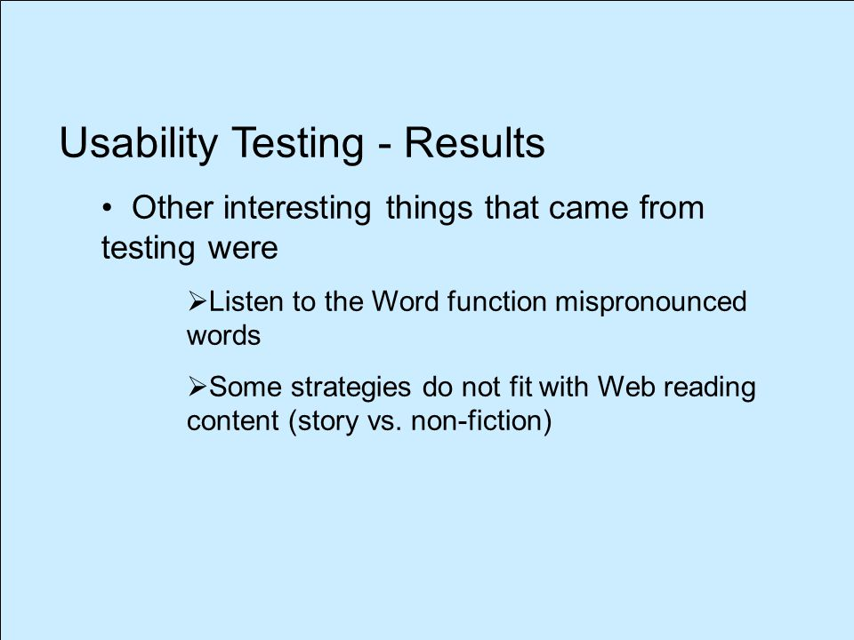 Usability Testing - Results Other interesting things that came from testing were  Listen to the Word function mispronounced words  Some strategies do not fit with Web reading content (story vs.