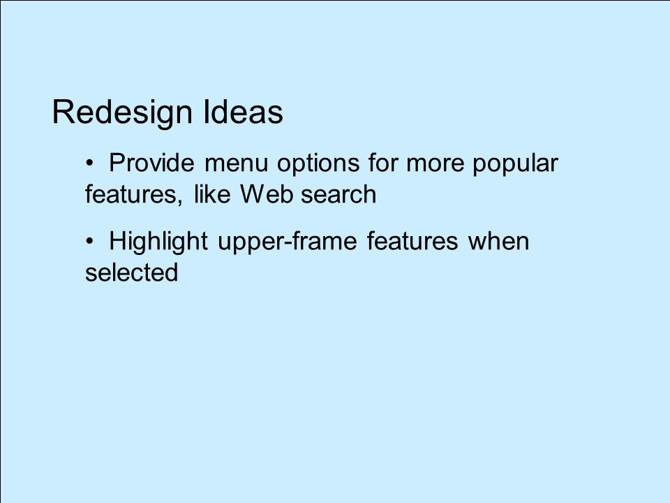Redesign Ideas Provide menu options for more popular features, like Web search Highlight upper-frame features when selected
