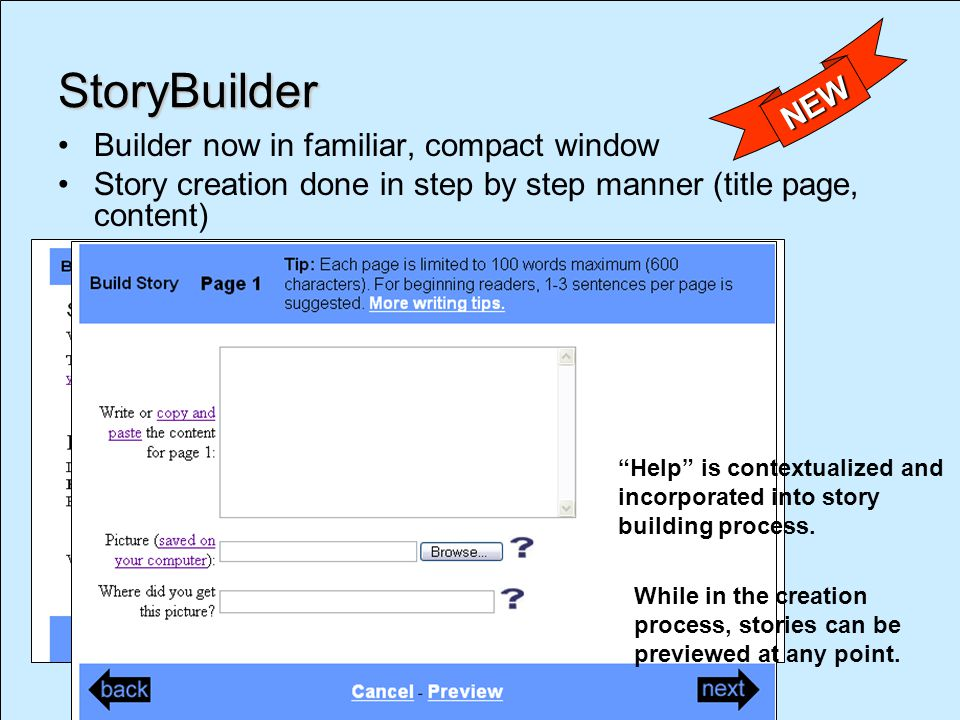 StoryBuilder Builder now in familiar, compact window Story creation done in step by step manner (title page, content) NEW Help is contextualized and incorporated into story building process.