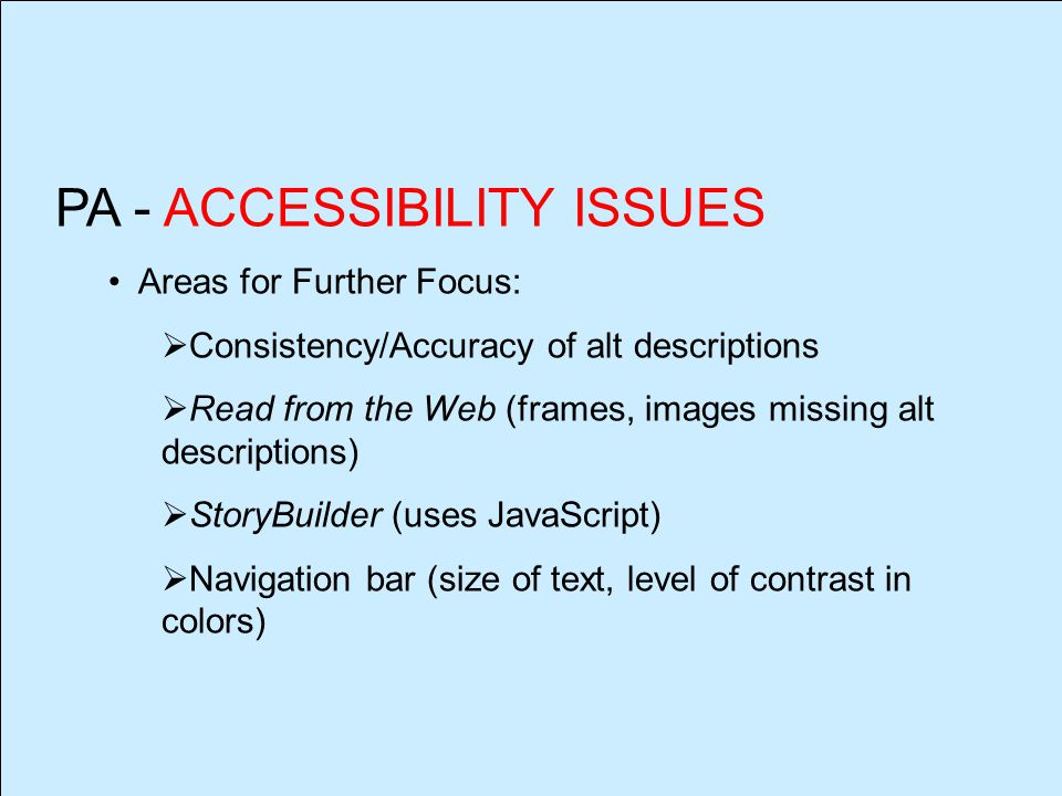 PA - ACCESSIBILITY ISSUES Areas for Further Focus:  Consistency/Accuracy of alt descriptions  Read from the Web (frames, images missing alt descriptions)  StoryBuilder (uses JavaScript)  Navigation bar (size of text, level of contrast in colors)