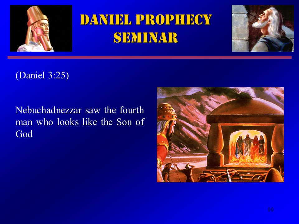 10 Daniel Prophecy Seminar (Daniel 3:25) Nebuchadnezzar saw the fourth man who looks like the Son of God