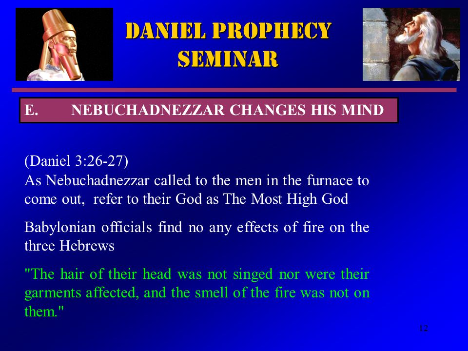 12 Daniel Prophecy Seminar (Daniel 3:26-27) As Nebuchadnezzar called to the men in the furnace to come out, refer to their God as The Most High God Babylonian officials find no any effects of fire on the three Hebrews The hair of their head was not singed nor were their garments affected, and the smell of the fire was not on them. E.NEBUCHADNEZZAR CHANGES HIS MIND