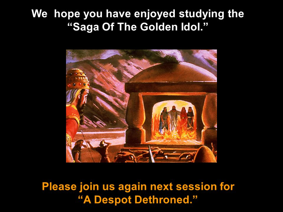 Please join us again next session for A Despot Dethroned. We hope you have enjoyed studying the Saga Of The Golden Idol.