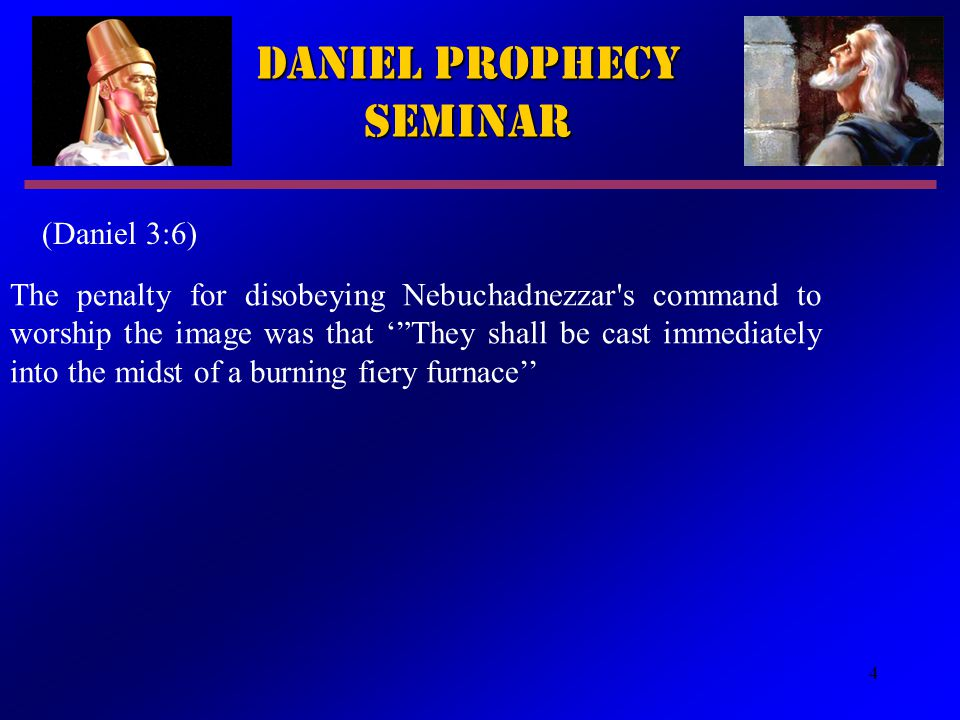4 Daniel Prophecy Seminar (Daniel 3:6) The penalty for disobeying Nebuchadnezzar s command to worship the image was that ' They shall be cast immediately into the midst of a burning fiery furnace''