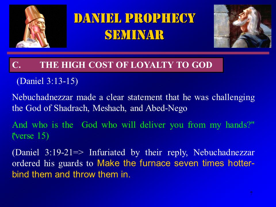 7 Daniel Prophecy Seminar (Daniel 3:13-15) Nebuchadnezzar made a clear statement that he was challenging the God of Shadrach, Meshach, and Abed ‑ Nego And who is the God who will deliver you from my hands? (verse 15) (Daniel 3:19 ‑ 21=> Infuriated by their reply, Nebuchadnezzar ordered his guards to Make the furnace seven times hotter- bind them and throw them in.