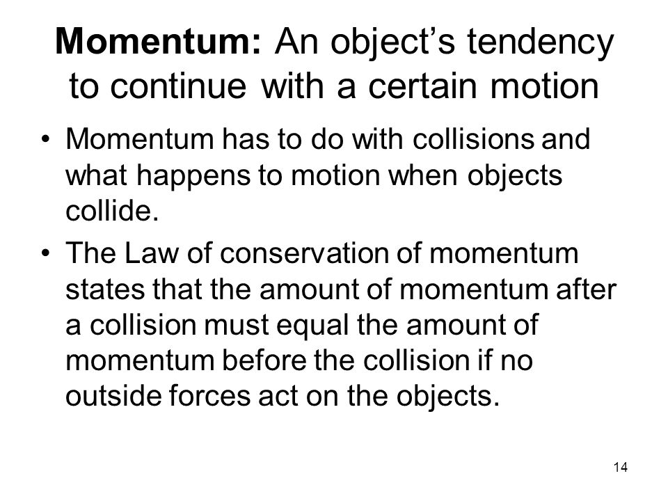 14 Momentum: An object's tendency to continue with a certain motion Momentum has to do with collisions and what happens to motion when objects collide