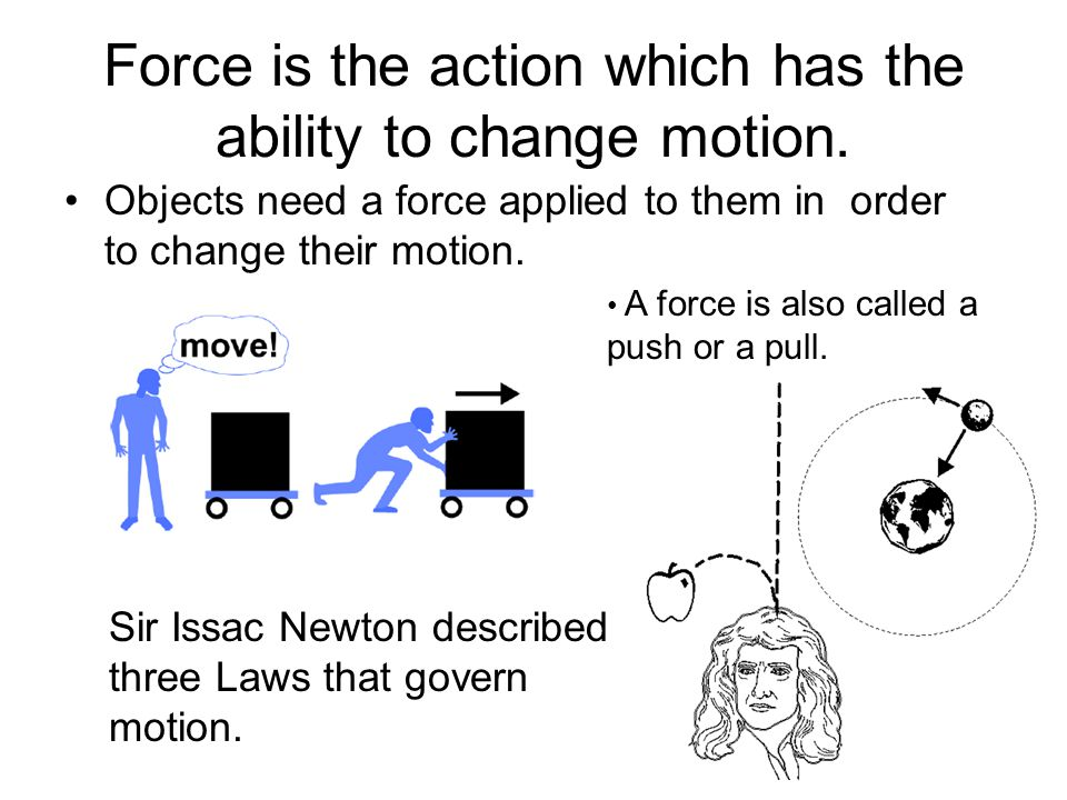 2 Force is the action which has the ability to change motion. Objects need a force applied to them in order to change their motion. A force is also ca