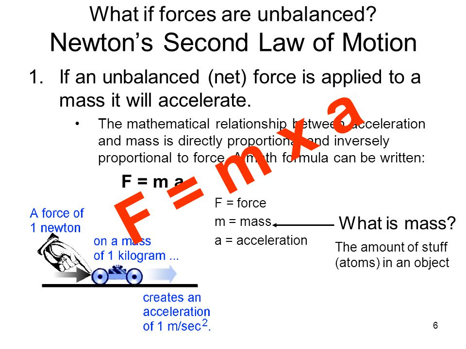 6 What if forces are unbalanced? Newton's Second Law of Motion 1.If an unbalanced (net) force is applied to a mass it will accelerate. The mathematica