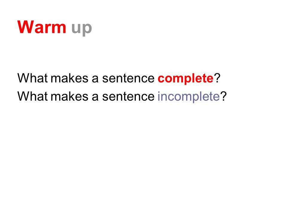 Warm up What makes a sentence complete What makes a sentence incomplete