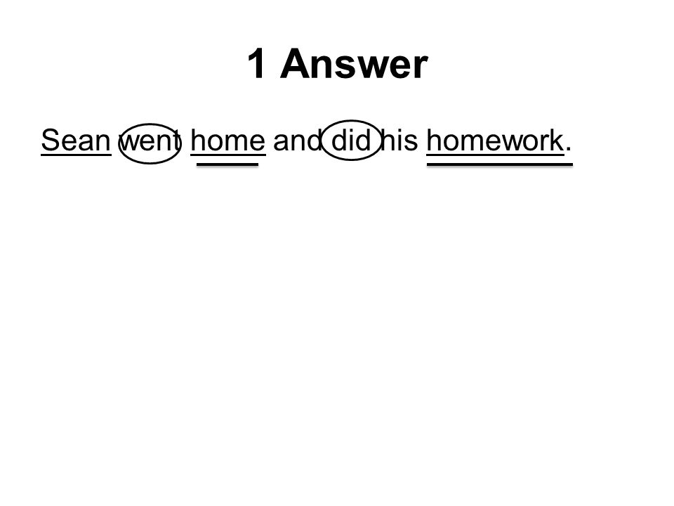 1 Answer Sean went home and did his homework.