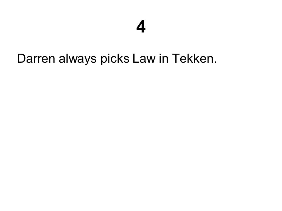 4 Darren always picks Law in Tekken.