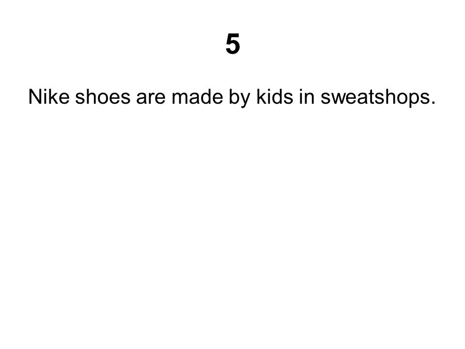 5 Nike shoes are made by kids in sweatshops.