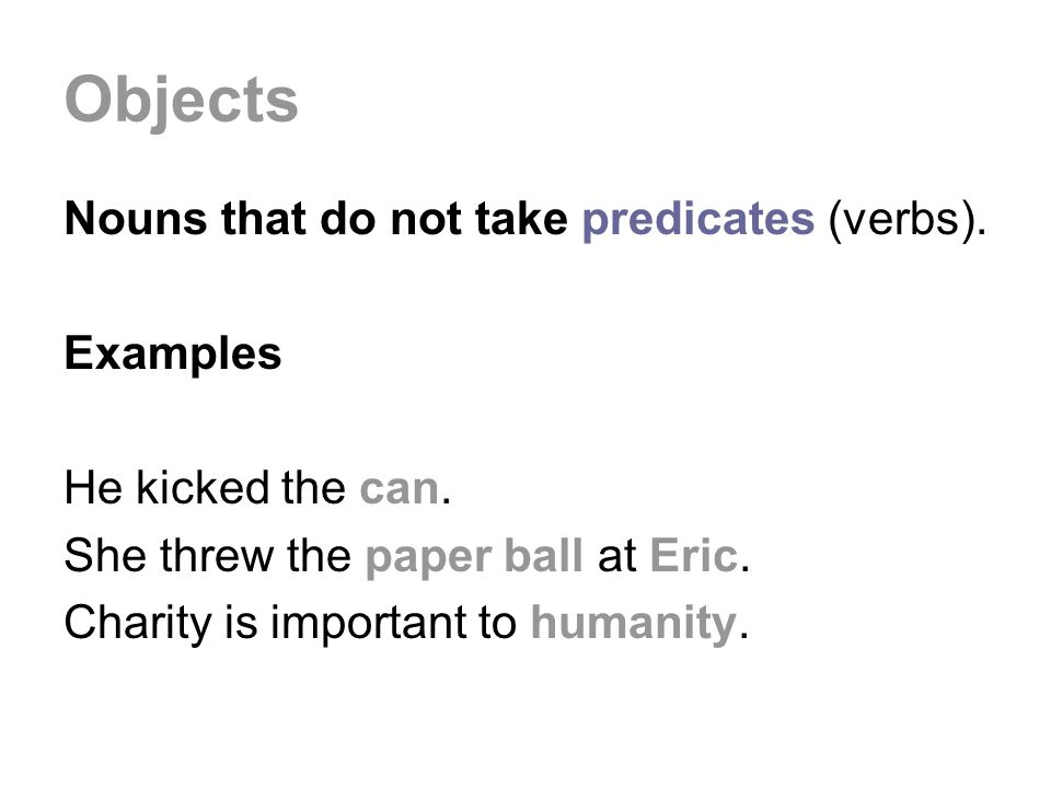 Objects Nouns that do not take predicates (verbs).
