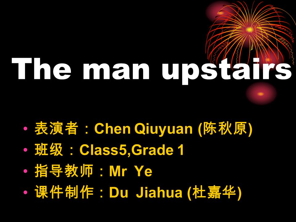 The man upstairs 表演者: Chen Qiuyuan ( 陈秋原 ) 班级: Class5,Grade 1 指导教师: Mr Ye 课件制作: Du Jiahua ( 杜嘉华 )