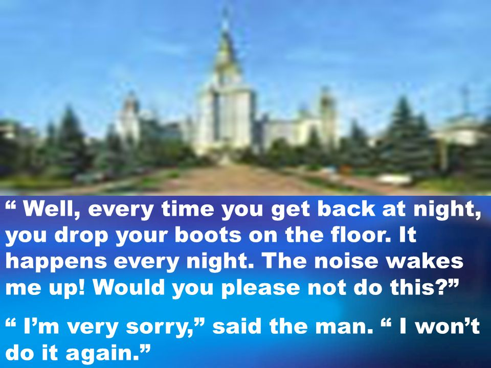Well, every time you get back at night, you drop your boots on the floor.