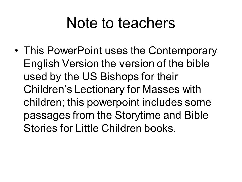 Note to teachers This PowerPoint uses the Contemporary English Version the version of the bible used by the US Bishops for their Children's Lectionary for Masses with children; this powerpoint includes some passages from the Storytime and Bible Stories for Little Children books.