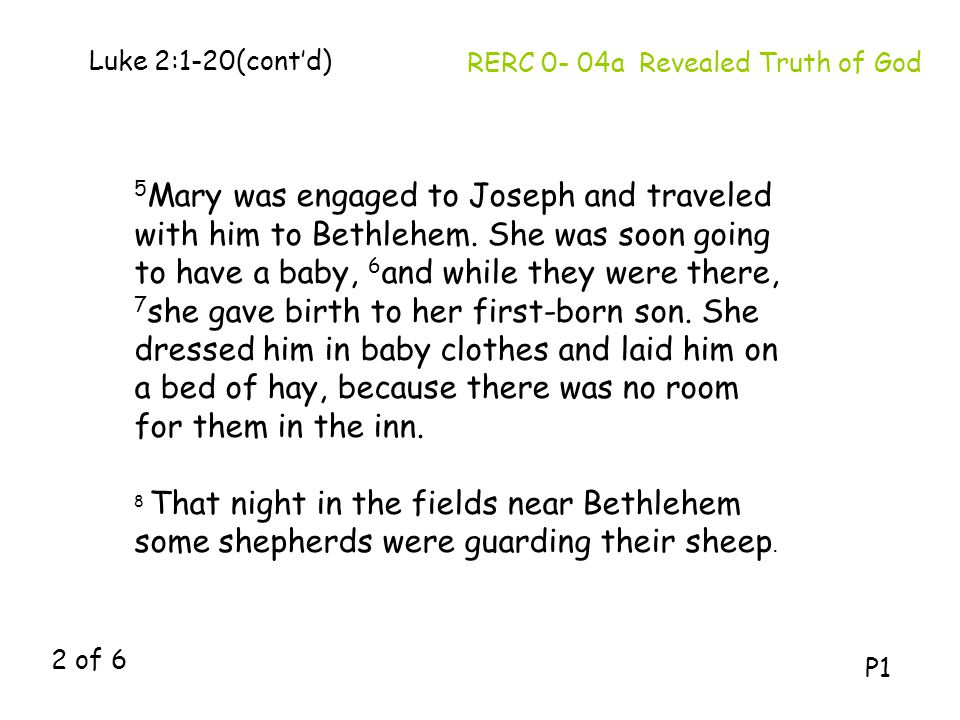 5 Mary was engaged to Joseph and traveled with him to Bethlehem. She was soon going to have a baby, 6 and while they were there, 7 she gave birth to h