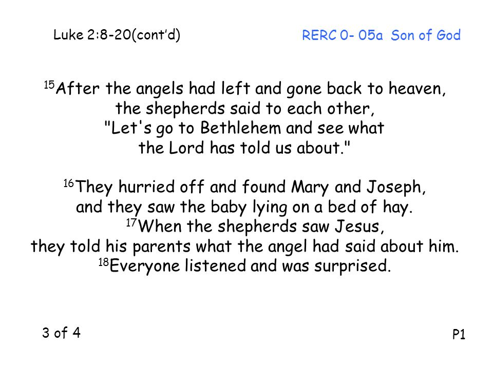 Luke 2:8-20(cont'd) 15 After the angels had left and gone back to heaven, the shepherds said to each other, Let s go to Bethlehem and see what the Lord has told us about. 16 They hurried off and found Mary and Joseph, and they saw the baby lying on a bed of hay.