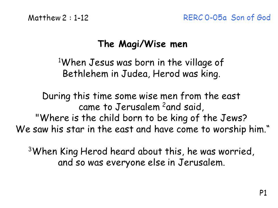 The Magi/Wise men 1 When Jesus was born in the village of Bethlehem in Judea, Herod was king.