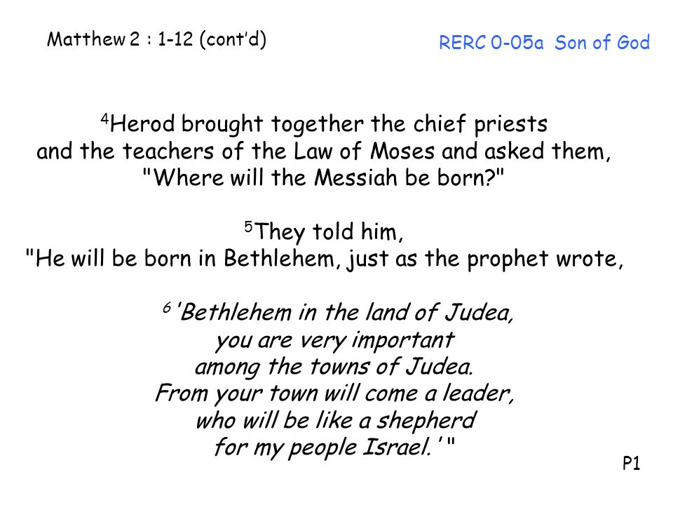 Matthew 2 : 1-12 (cont'd) RERC 0-05a Son of God 4 Herod brought together the chief priests and the teachers of the Law of Moses and asked them,