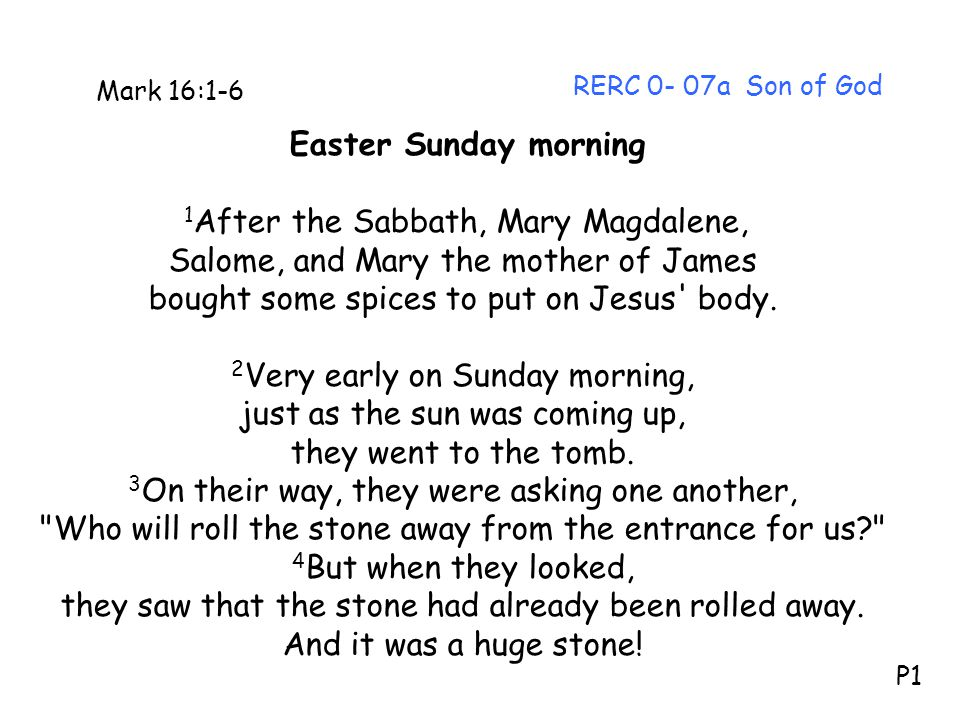 RERC 0- 07a Son of God Mark 16:1-6 Easter Sunday morning 1 After the Sabbath, Mary Magdalene, Salome, and Mary the mother of James bought some spices to put on Jesus body.