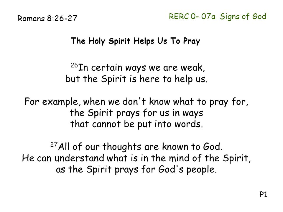 RERC 0- 07a Signs of God Romans 8:26-27 26 In certain ways we are weak, but the Spirit is here to help us. For example, when we don't know what to pra