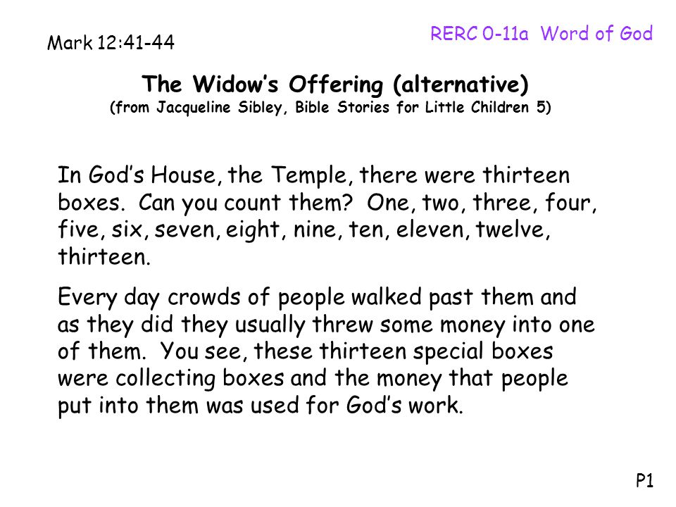 The Widow's Offering (alternative) (from Jacqueline Sibley, Bible Stories for Little Children 5) RERC 0-11a Word of God P1 Mark 12:41-44 In God's House, the Temple, there were thirteen boxes.