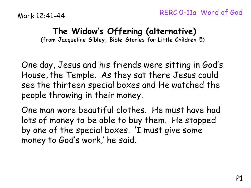 The Widow's Offering (alternative) (from Jacqueline Sibley, Bible Stories for Little Children 5) RERC 0-11a Word of God P1 Mark 12:41-44 One day, Jesus and his friends were sitting in God's House, the Temple.