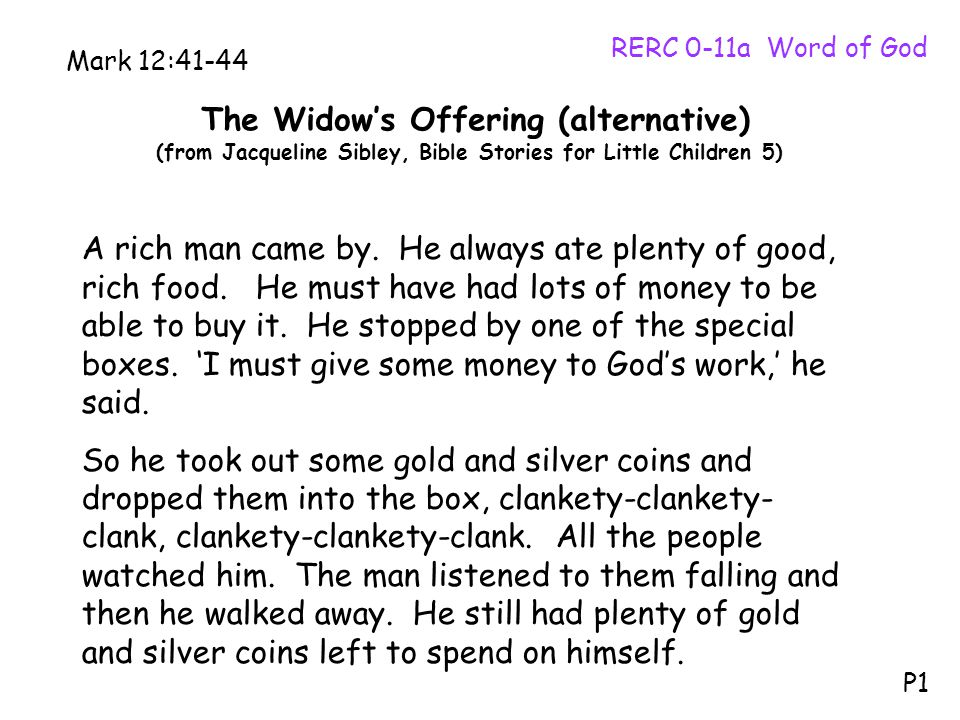 The Widow's Offering (alternative) (from Jacqueline Sibley, Bible Stories for Little Children 5) RERC 0-11a Word of God P1 Mark 12:41-44 A rich man came by.