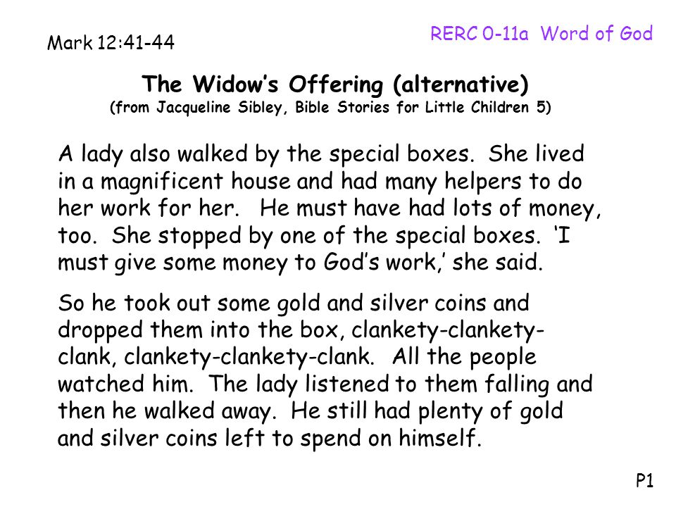 The Widow's Offering (alternative) (from Jacqueline Sibley, Bible Stories for Little Children 5) RERC 0-11a Word of God P1 Mark 12:41-44 A lady also walked by the special boxes.