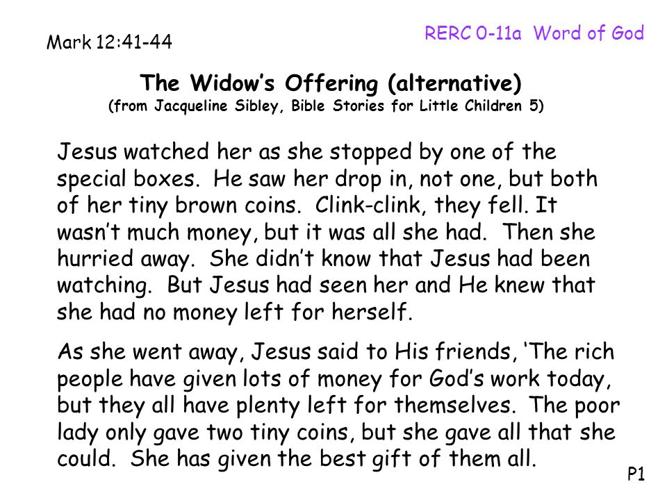 The Widow's Offering (alternative) (from Jacqueline Sibley, Bible Stories for Little Children 5) RERC 0-11a Word of God P1 Mark 12:41-44 Jesus watched her as she stopped by one of the special boxes.