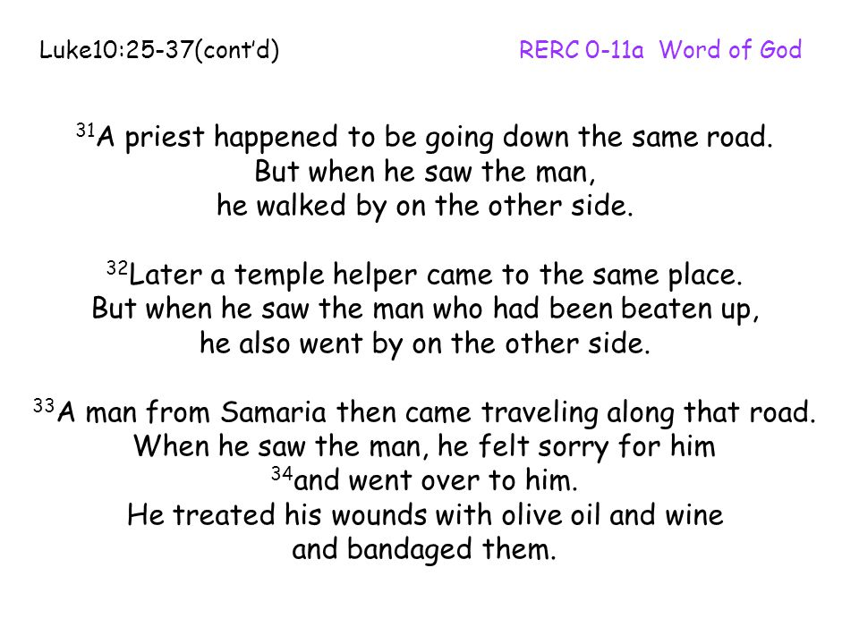 31 A priest happened to be going down the same road. But when he saw the man, he walked by on the other side. 32 Later a temple helper came to the sam