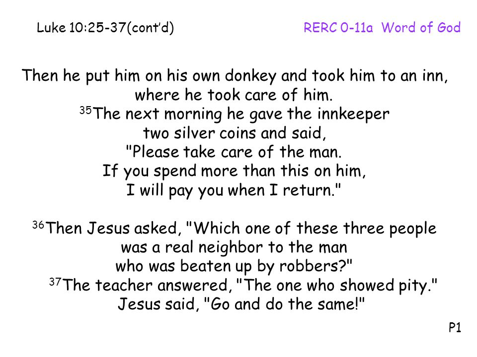 Then he put him on his own donkey and took him to an inn, where he took care of him. 35 The next morning he gave the innkeeper two silver coins and sa