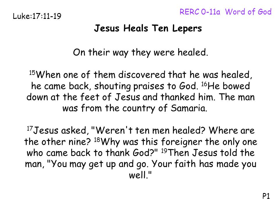 On their way they were healed. 15 When one of them discovered that he was healed, he came back, shouting praises to God. 16 He bowed down at the feet