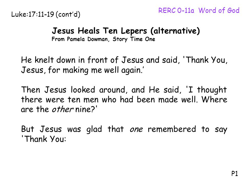 He knelt down in front of Jesus and said, 'Thank You, Jesus, for making me well again.' Then Jesus looked around, and He said, 'I thought there were t