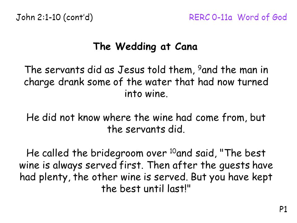 The servants did as Jesus told them, 9 and the man in charge drank some of the water that had now turned into wine. He did not know where the wine had