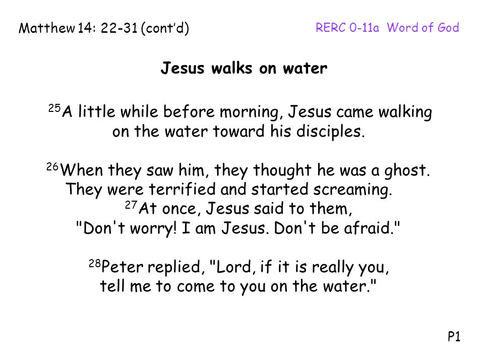 25 A little while before morning, Jesus came walking on the water toward his disciples. 26 When they saw him, they thought he was a ghost. They were t