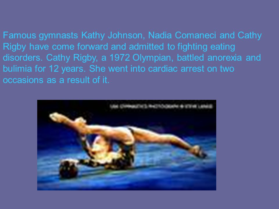 Famous gymnasts Kathy Johnson, Nadia Comaneci and Cathy Rigby have come forward and admitted to fighting eating disorders. Cathy Rigby, a 1972 Olympia