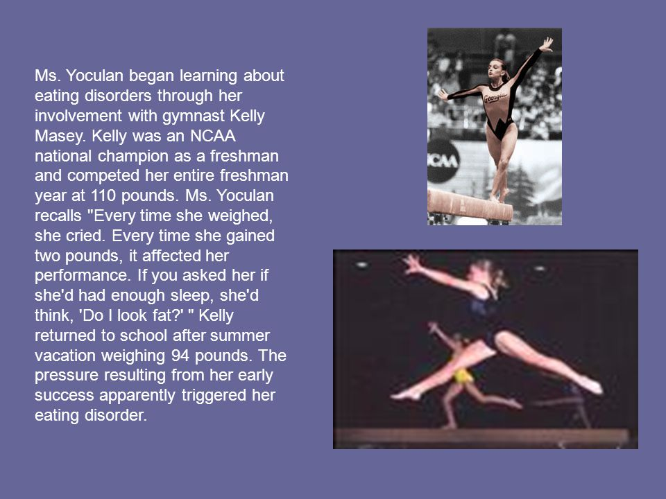 Ms. Yoculan began learning about eating disorders through her involvement with gymnast Kelly Masey. Kelly was an NCAA national champion as a freshman