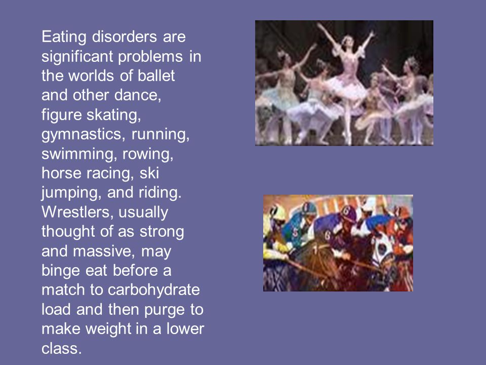 Eating disorders are significant problems in the worlds of ballet and other dance, figure skating, gymnastics, running, swimming, rowing, horse racing