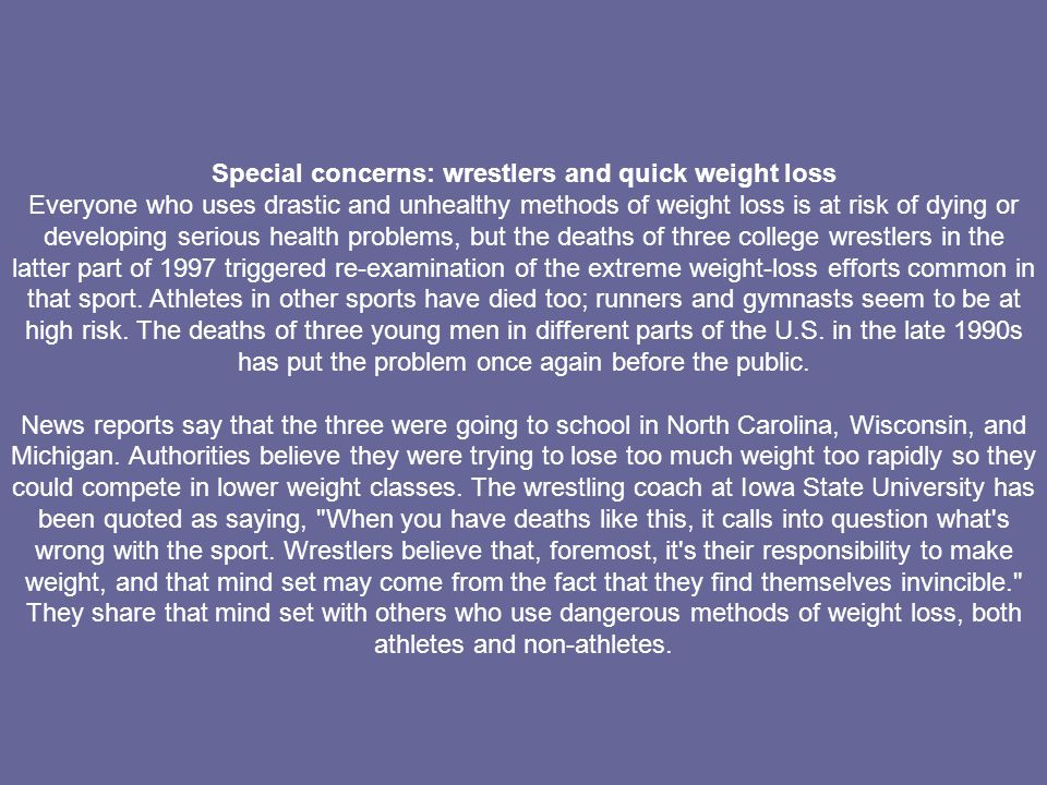 Special concerns: wrestlers and quick weight loss Everyone who uses drastic and unhealthy methods of weight loss is at risk of dying or developing ser