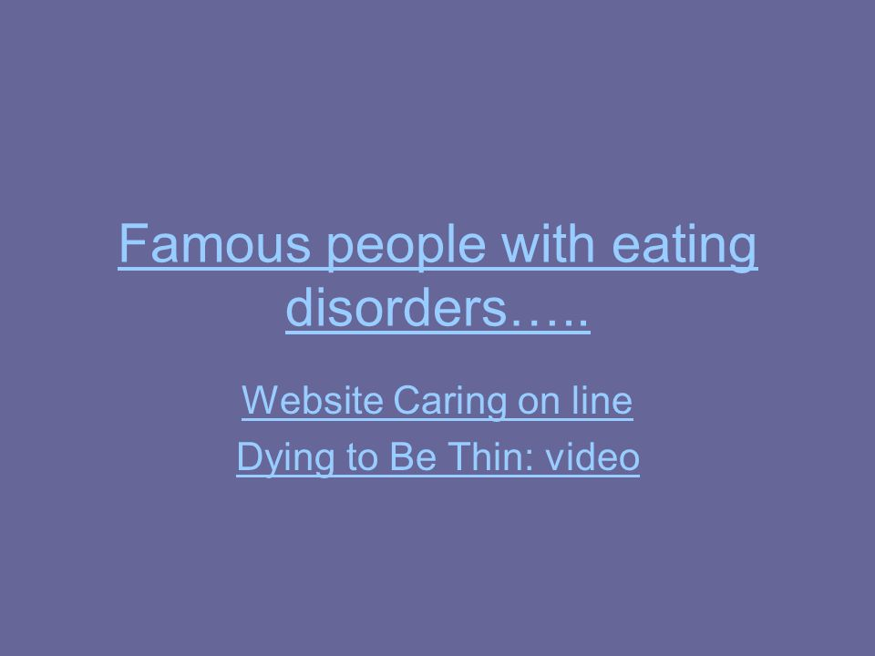 Famous people with eating disorders….. Website Caring on line Dying to Be Thin: video