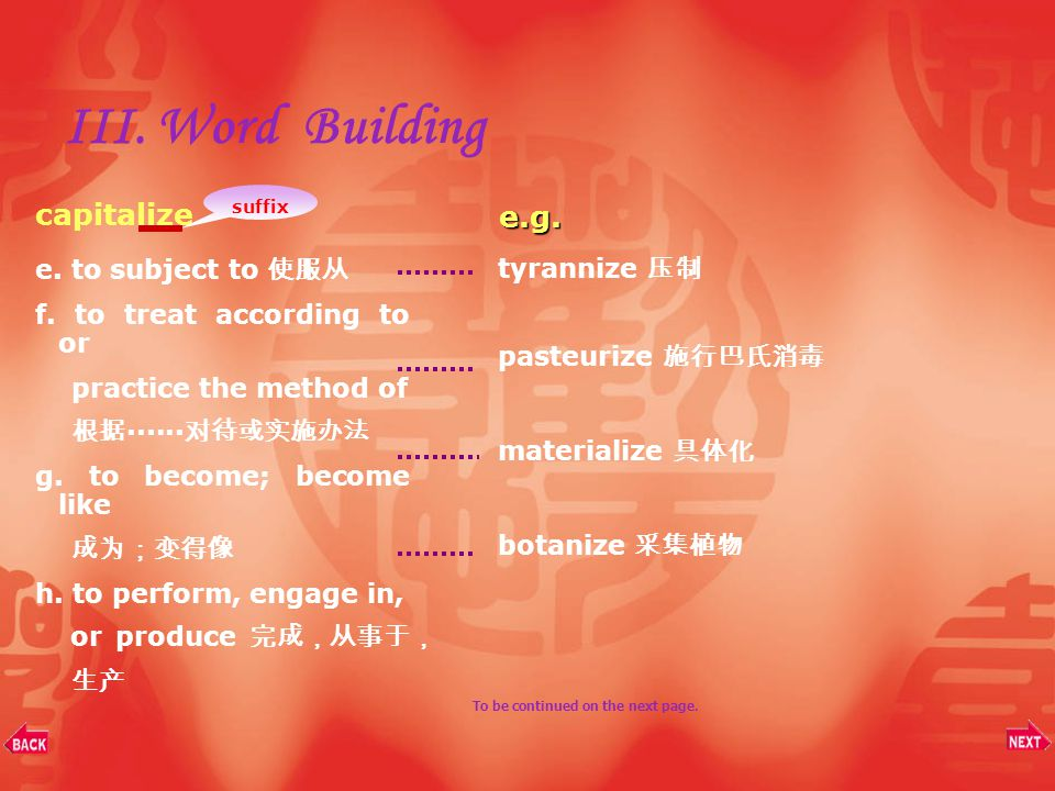 III. Word Building a.to cause to be or to become 使成为 b. to cause to conform to or resemble 使 ······ 一致, 使 ······ 相像 c. to treat as 当作 ······ 对待 d. to