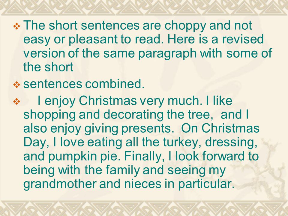  The short sentences are choppy and not easy or pleasant to read. Here is a revised version of the same paragraph with some of the short  sentences